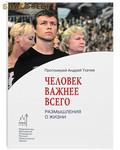 Человек важнее всего. Размышления о жизни. Протоиерей Андрей Ткачев