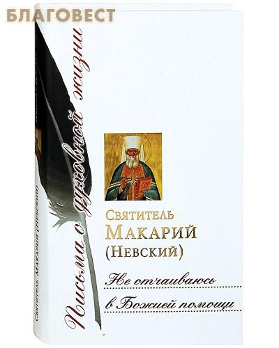 Сретенский монастырь Не отчаиваюсь в Божией помощи. Святитель Макарий (Невский)