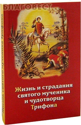 Паломник, Москва Жизнь и страдания святого мученика и чудотворца Трифона