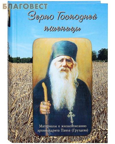 Китеж Зерно Господней пшеницы. Материалы к жизнеописанию архимандрита Павла (Груздева)