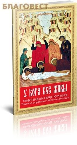 Благовест У Бога все живы. Православный обряд погребения. Утешение скорбящему. Молитвы за усопших