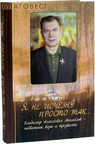 Царское дело, Санкт-Петербург Я не исчезну просто так... Владимир Алексеевич Михайлов - подвижник веры и трезвости