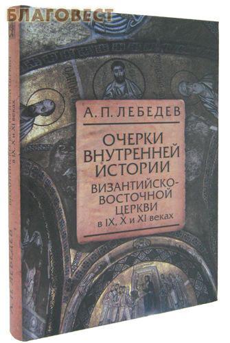 Очерки внутренней истории Византийско-Восточной церкви в IX, X и XI вв. А. П. Лебедев