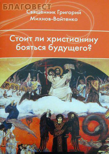 Лепта Стоит ли христианину бояться будущего? Священник Григорий Михнов-Вайтенко
