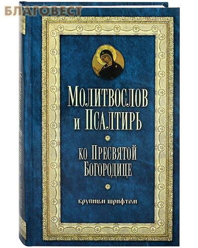 Терирем Молитвослов и Псалтирь ко Пресвятой Богородице крупным шрифтом. Русский шрифт