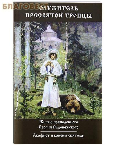 Христианская жизнь Служитель Пресвятой Троицы. Житие преподобного Сергия Радонежского. Акафист и каноны святому