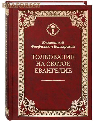 Благовест Толкование на Святое Евангелие. Блаженный Феофилакт Болгарский