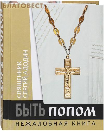 Новая Мысль Быть попом. Нежалобная книга. Священник Сергей Адодин