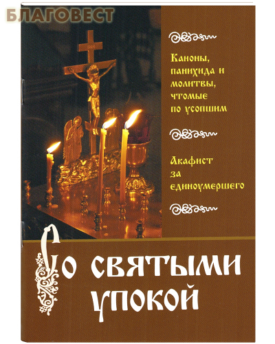 Со святыми упокой. Каноны, панихида и молитвы, чтомые по усопшим. Акафист за единоумершего