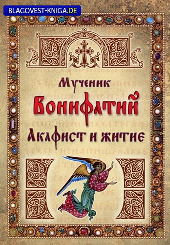 Ковчег, Москва Акафист и житие. Мученик Вонифатий
