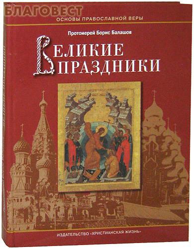 Христианская жизнь Великие праздники. Протоиерей Борис Балашов