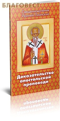 Благовест Доказательство апостольской проповеди. Священномученик Ириней Лионский