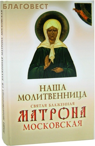 Ковчег, Москва Наша молитвенница. Святая блаженная Матрона Московская