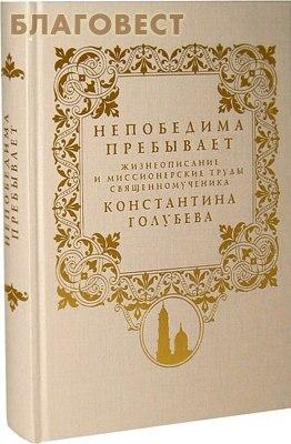 Православный Свято-Тихоновский Гуманитарный Университет Непобедима пребывает. Жизнеописание и миссионерские труды священномученика Константина Голубева