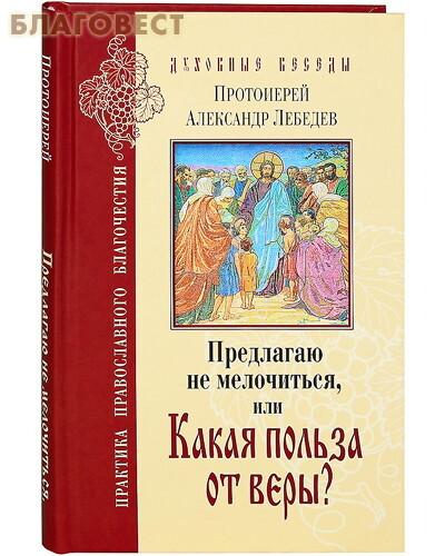 Лепта Предлагаю не мелочиться, или Какая польза от веры? Протоиерей Александр Лебедев