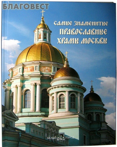 Белый город Самые знаменитые православные храмы Москвы. Иллюстрированная энциклопедия