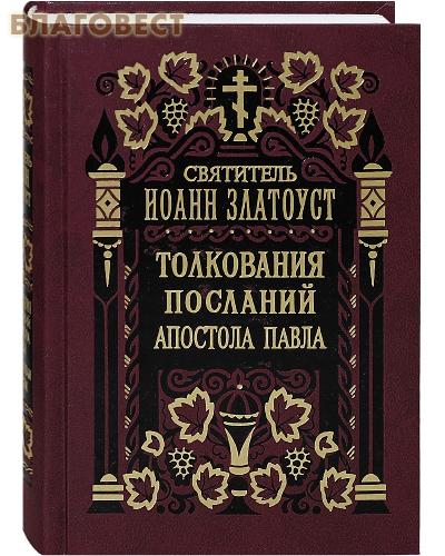 Правило Веры, Москва Толкования Посланий апостола Павла к Колоссянам, к Евреям. Святитель Иоанн Златоуст