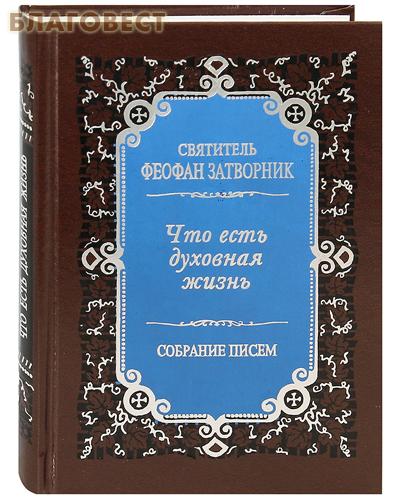 Правило Веры, Москва Что есть духовная жизнь и как на нее настроиться? Собрание писем. Святитель Феофан Затворник
