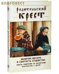 Ковчег, Москва Родительский крест. Молитва матери и святость отцовства. Советы родителям по воспитанию благочестия у детей