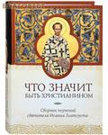 Сибирская Благозвонница Что значит быть христианином. Сборник поучений святителя Иоанна Златоуста