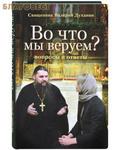 Сретенский монастырь Во что мы веруем? Вопросы и ответы. Священник Валерий Духанин