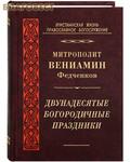 Правило Веры, Москва Двунадесятые Богородичные праздники. Митрополит Вениамин Федченков