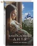 Эксмо Москва Благословите дитя. Божий дар жизни