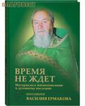 Сретенский монастырь Время не ждет. Материалы к жизнеописанию и духовному наследию протоиерея Василия Ермакова