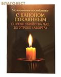 Благовест Молитвенное последование с каноном покаянным о грехе убийства чад во утробе (аборта)
