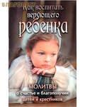 Ковчег, Москва Как воспитать верующего ребенка. Молитвы о счастье и благополучии детей и крестников