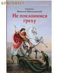 Отчий дом, Москва Не поклонимся греху. Святитель Николай (Могилевский)