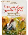 Переделкино-Издат Что мы будем делать в раю? Взрослые ответы на детские вопросы. Протоиерей Алексий Потокин