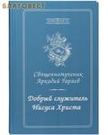 Москва Добрый служитель Иисуса Христа. Священномученик Аркадий Гаряев