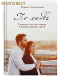 По любви. Секреты счастья и мира в православной семье. Роман Голованов