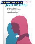 Дайте им жить! Пособие для бесед по профилактике абортов. В помощь врачу, педагогу, психологу. Иеромонах Макарий (Маркиш)