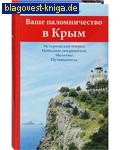 Ваше паломничество в Крым. Исторические очерки. Небесные покровители. Молитвы. Путеводитель