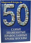 Самые знаменитые православные храмы Москвы. 50. Иллюстрированная энциклопедия